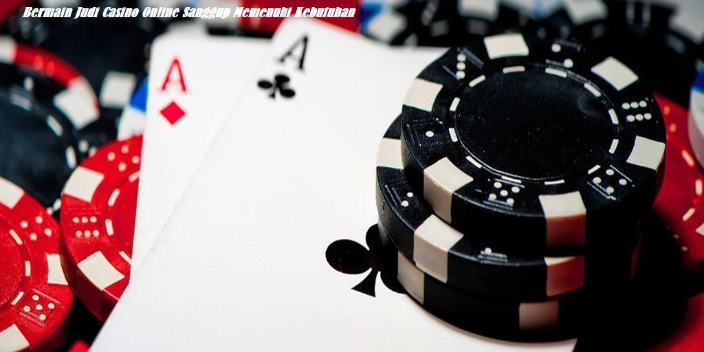 Bermain Judi Casino Online Sanggup Memenuhi Kebutuhan